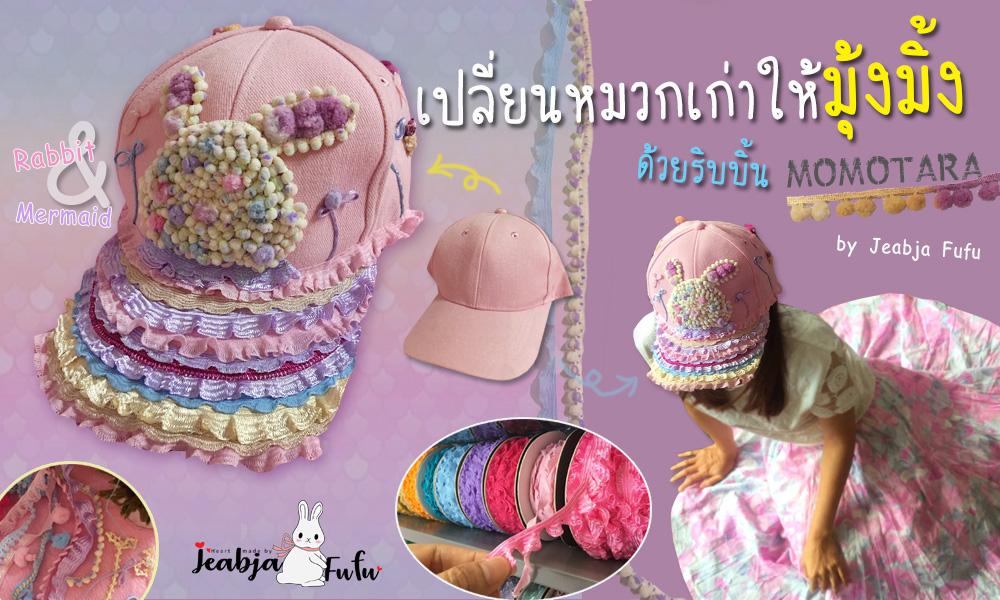 เปลี่ยนหมวกใบเก่าให้มุ้งมิ้งด้วย MOMOTARA by Jeabja Fufu