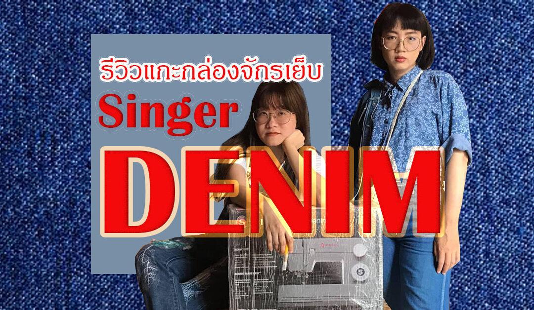 รีวิวแกะกล่องจักรเย็บผ้า Singer Denim by Aon + Pan